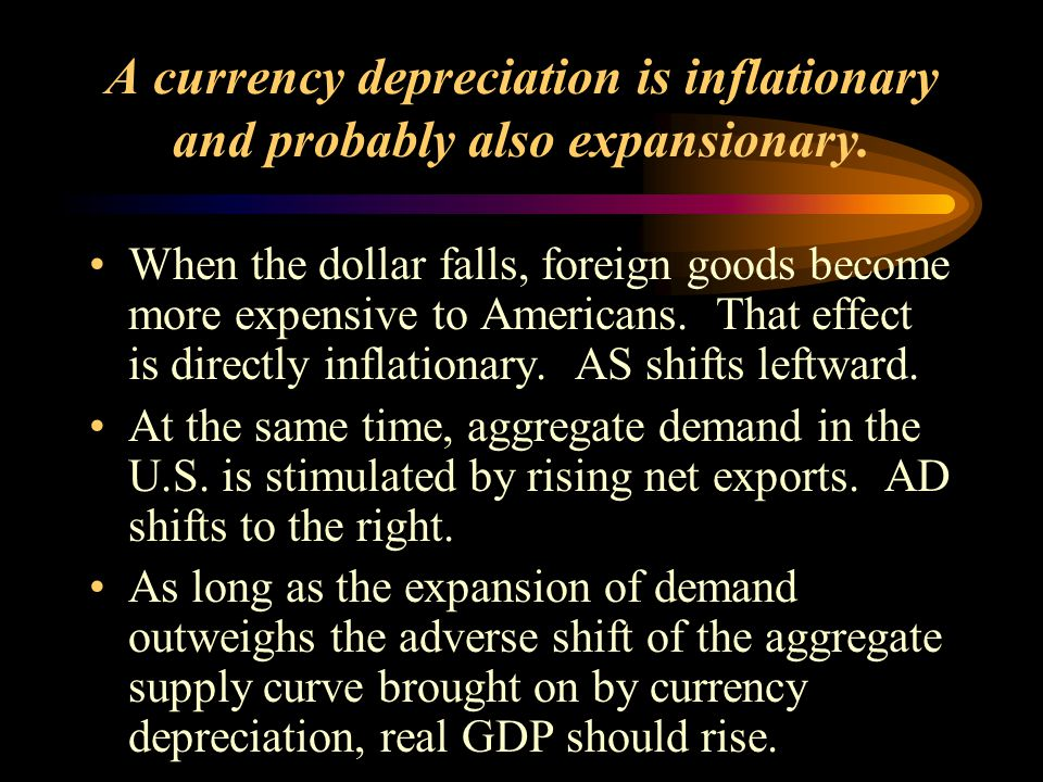 A currency depreciation is inflationary and probably also expansionary. When the dollar falls, foreign goods become more expensive to Americans. That