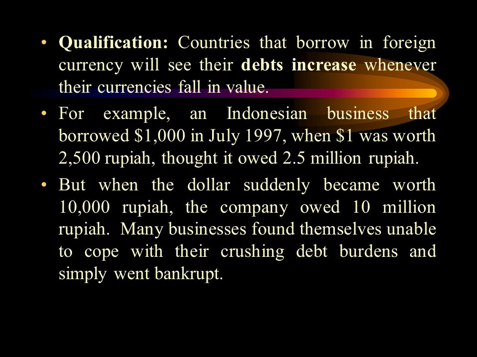 Qualification: Countries that borrow in foreign currency will see their debts increase whenever their currencies fall in value.