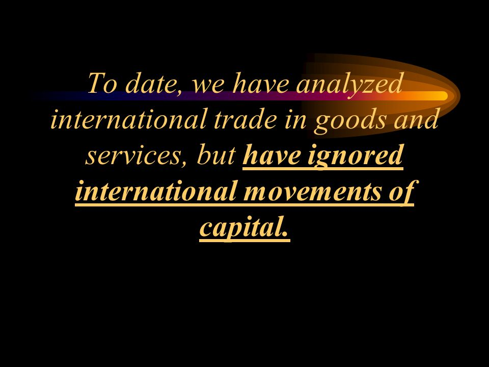 To date, we have analyzed international trade in goods and services, but have ignored international movements of capital.