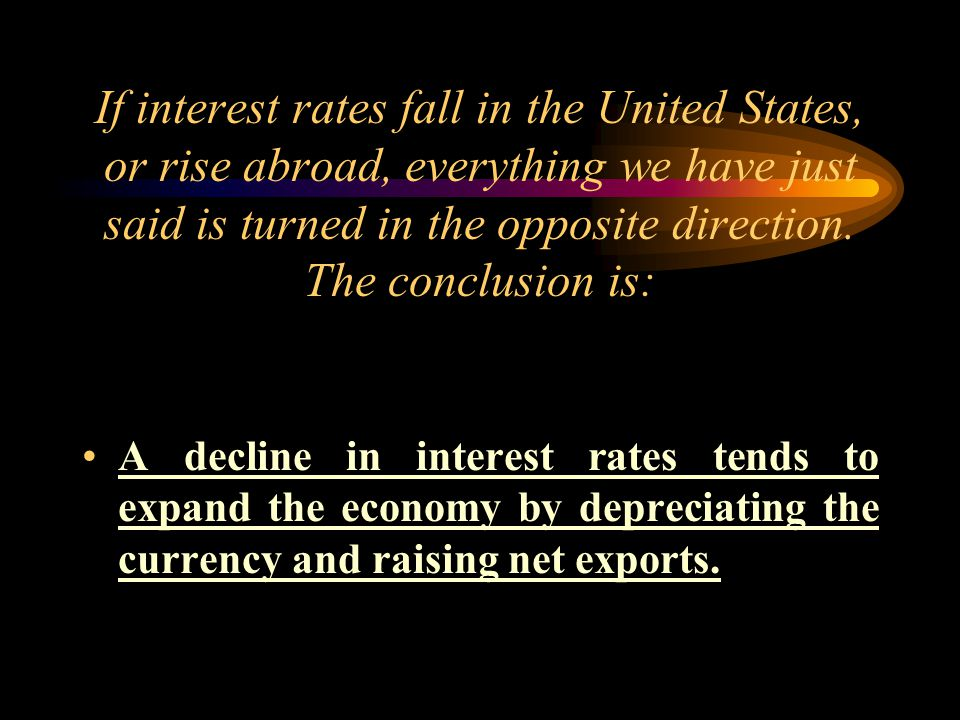 If interest rates fall in the United States, or rise abroad, everything we have just said is turned in the opposite direction.