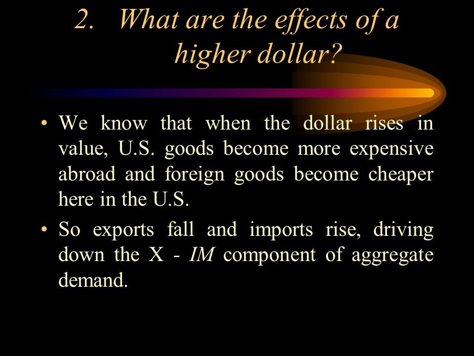 2.What are the effects of a higher dollar? We know that when the dollar rises in value, U.S. goods become more expensive abroad and foreign goods beco