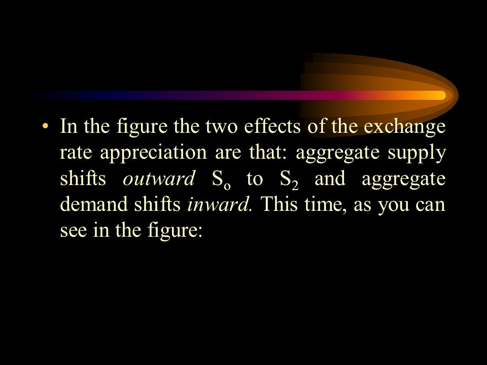 In the figure the two effects of the exchange rate appreciation are that: aggregate supply shifts outward S o to S 2 and aggregate demand shifts inwar