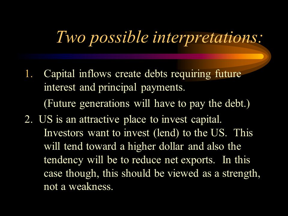 Two possible interpretations: 1.Capital inflows create debts requiring future interest and principal payments. (Future generations will have to pay th