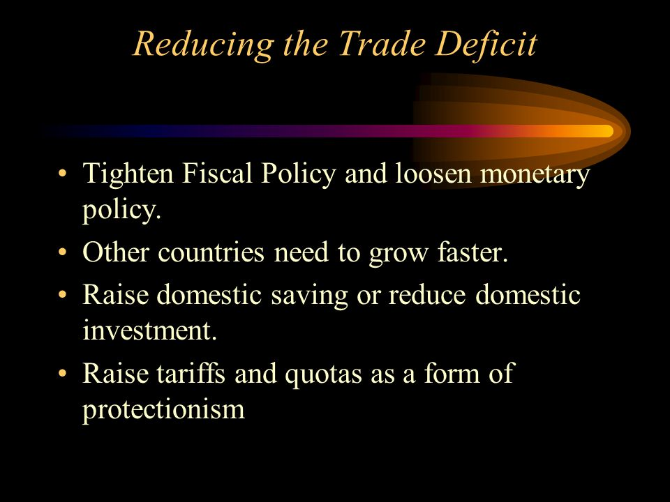 Reducing the Trade Deficit Tighten Fiscal Policy and loosen monetary policy. Other countries need to grow faster. Raise domestic saving or reduce dome