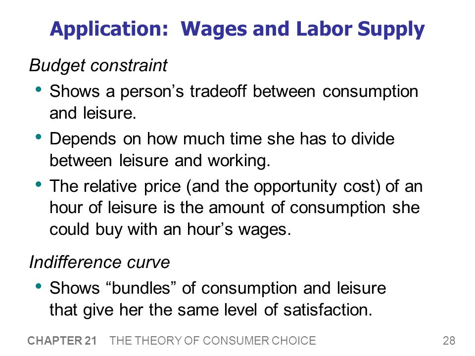 28 CHAPTER 21 THE THEORY OF CONSUMER CHOICE Application: Wages and Labor Supply Budget constraint Shows a person's tradeoff between consumption and le