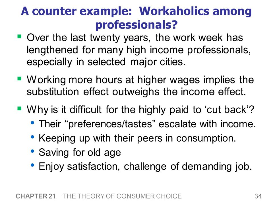 34 CHAPTER 21 THE THEORY OF CONSUMER CHOICE A counter example: Workaholics among professionals?  Over the last twenty years, the work week has length