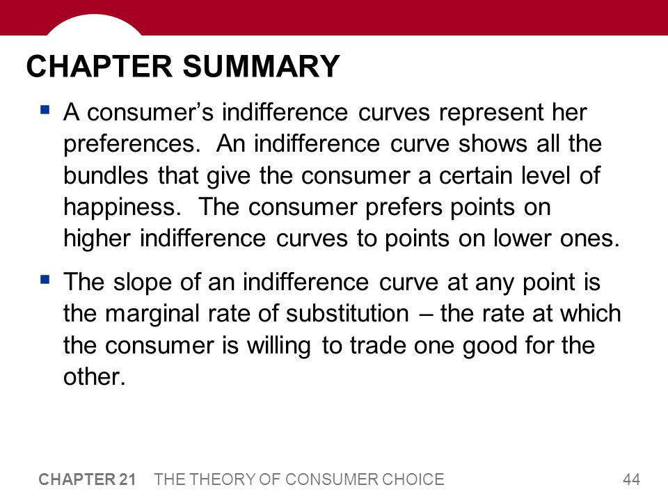 44 CHAPTER 21 THE THEORY OF CONSUMER CHOICE CHAPTER SUMMARY  A consumer's indifference curves represent her preferences. An indifference curve shows