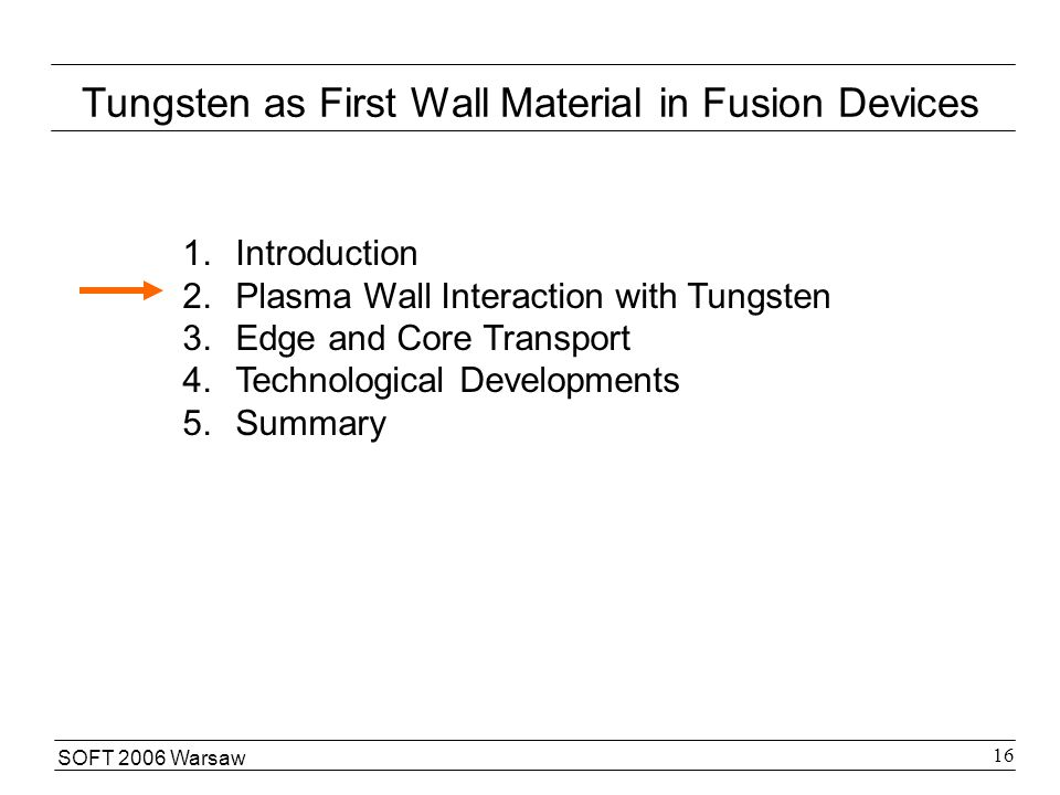 SOFT 2006 Warsaw 16 Tungsten as First Wall Material in Fusion Devices 1.Introduction 2.Plasma Wall Interaction with Tungsten 3.Edge and Core Transport