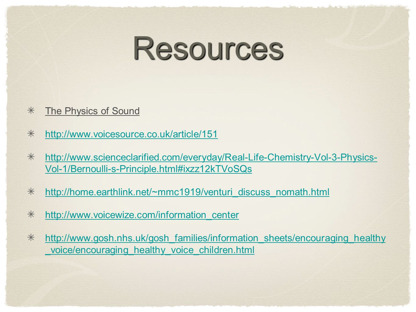 Resources The Physics of Sound http://www.voicesource.co.uk/article/151 http://www.scienceclarified.com/everyday/Real-Life-Chemistry-Vol-3-Physics- Vol-1/Bernoulli-s-Principle.html#ixzz12kTVoSQs http://home.earthlink.net/~mmc1919/venturi_discuss_nomath.html http://www.voicewize.com/information_center http://www.gosh.nhs.uk/gosh_families/information_sheets/encouraging_healthy _voice/encouraging_healthy_voice_children.html
