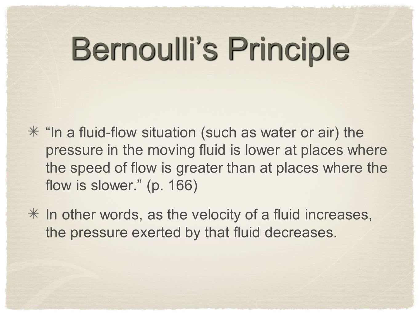 Bernoulli's Principle In a fluid-flow situation (such as water or air) the pressure in the moving fluid is lower at places where the speed of flow is greater than at places where the flow is slower. (p.
