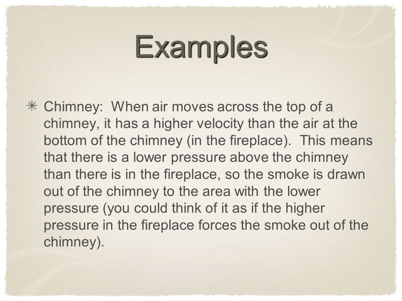 Examples Chimney: When air moves across the top of a chimney, it has a higher velocity than the air at the bottom of the chimney (in the fireplace).