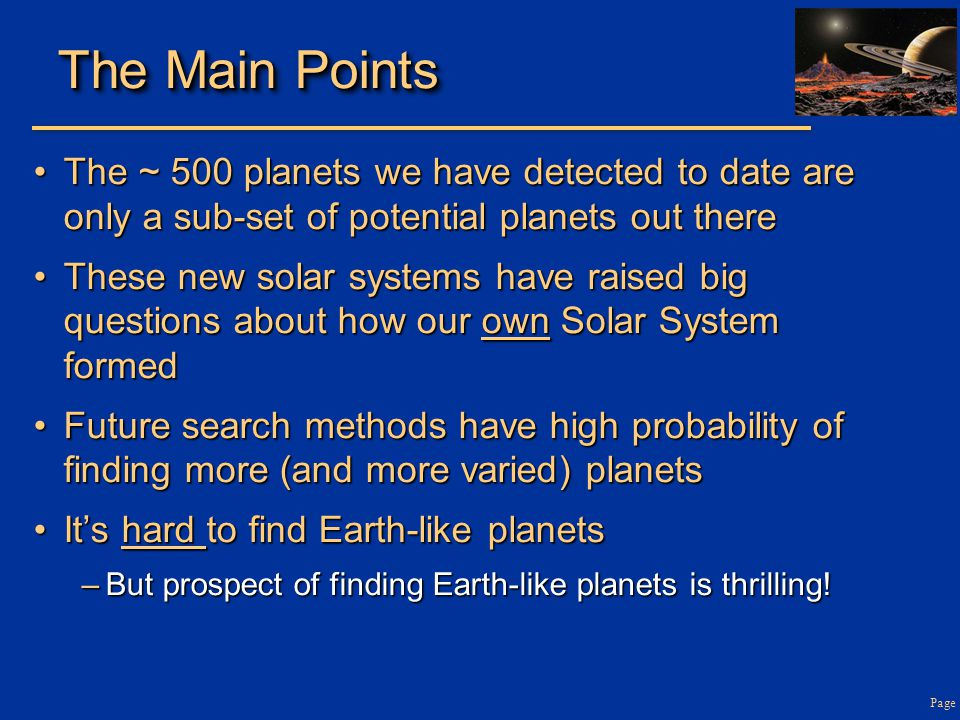 Page The Main Points The ~ 500 planets we have detected to date are only a sub-set of potential planets out thereThe ~ 500 planets we have detected to date are only a sub-set of potential planets out there These new solar systems have raised big questions about how our own Solar System formedThese new solar systems have raised big questions about how our own Solar System formed Future search methods have high probability of finding more (and more varied) planetsFuture search methods have high probability of finding more (and more varied) planets It's hard to find Earth-like planetsIt's hard to find Earth-like planets –But prospect of finding Earth-like planets is thrilling!