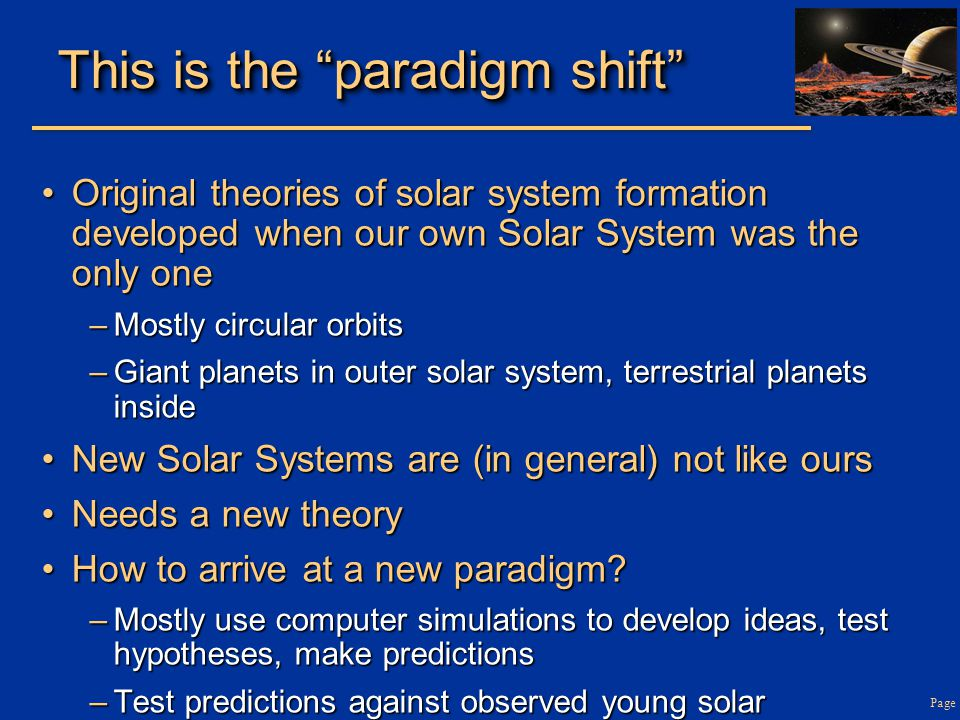 Page This is the paradigm shift Original theories of solar system formation developed when our own Solar System was the only oneOriginal theories of solar system formation developed when our own Solar System was the only one –Mostly circular orbits –Giant planets in outer solar system, terrestrial planets inside New Solar Systems are (in general) not like oursNew Solar Systems are (in general) not like ours Needs a new theoryNeeds a new theory How to arrive at a new paradigm How to arrive at a new paradigm.