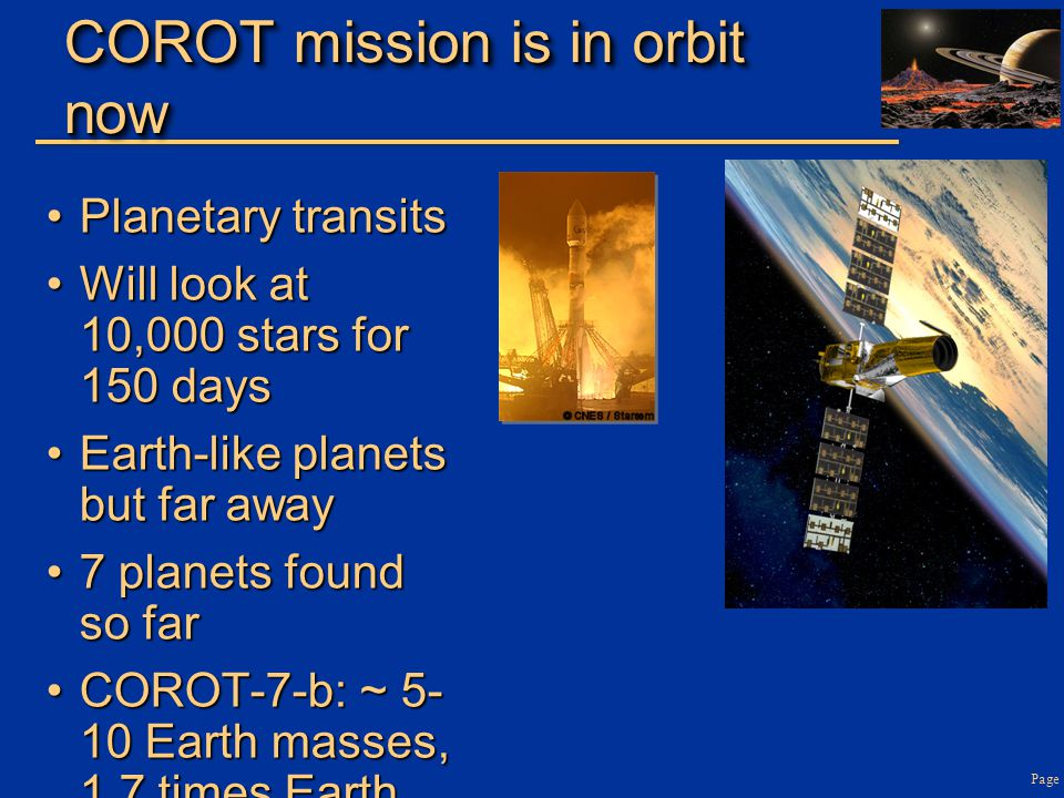 Page COROT mission is in orbit now Planetary transitsPlanetary transits Will look at 10,000 stars for 150 daysWill look at 10,000 stars for 150 days Earth-like planets but far awayEarth-like planets but far away 7 planets found so far7 planets found so far COROT-7-b: ~ 5- 10 Earth masses, 1.7 times Earth diameterCOROT-7-b: ~ 5- 10 Earth masses, 1.7 times Earth diameter