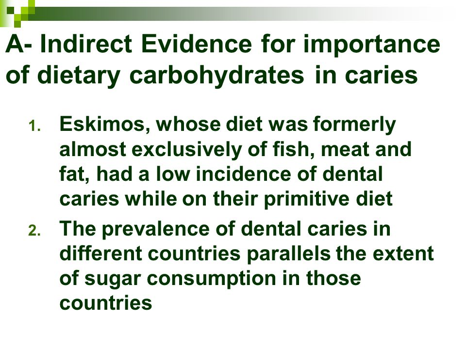 A- Indirect Evidence for importance of dietary carbohydrates in caries 1. Eskimos, whose diet was formerly almost exclusively of fish, meat and fat, h