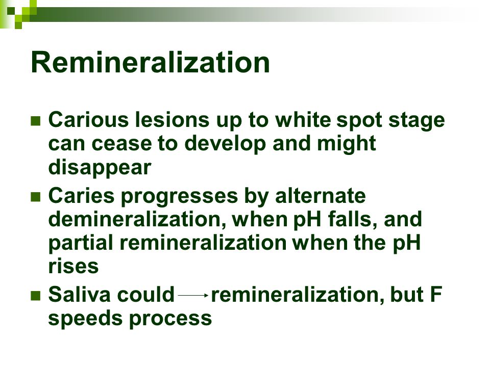 Remineralization Carious lesions up to white spot stage can cease to develop and might disappear Caries progresses by alternate demineralization, when