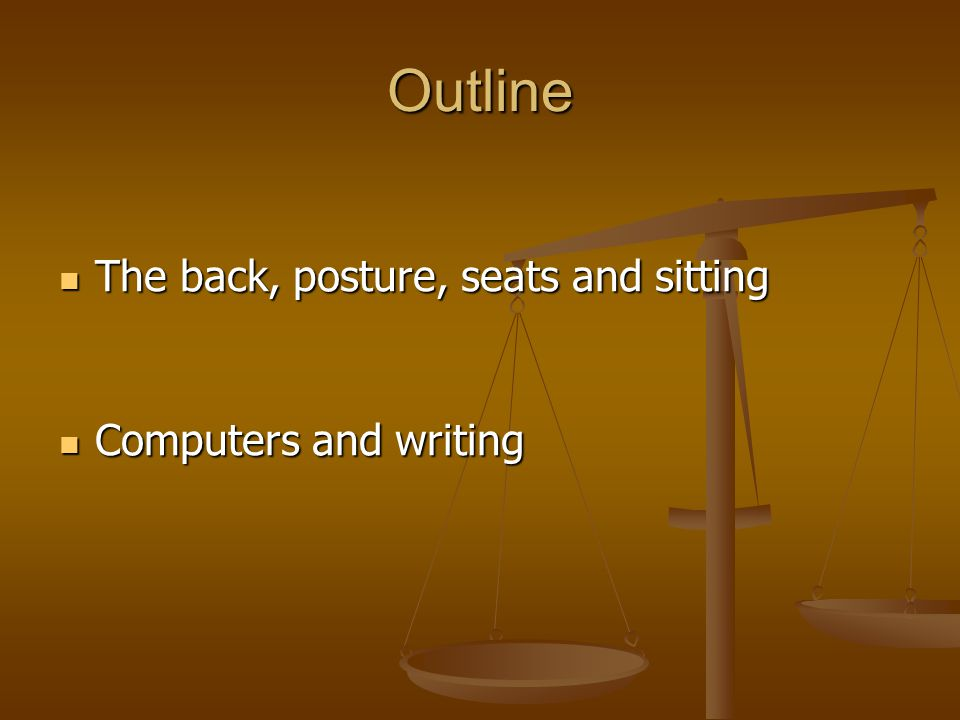 Outline The back, posture, seats and sitting The back, posture, seats and sitting Computers and writing Computers and writing