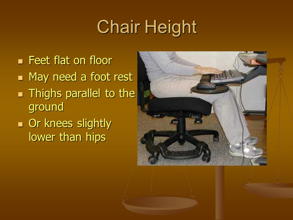 Chair Height Feet flat on floor Feet flat on floor May need a foot rest May need a foot rest Thighs parallel to the ground Thighs parallel to the grou
