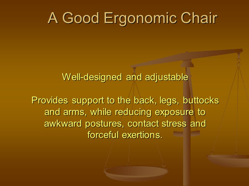 A Good Ergonomic Chair Well-designed and adjustable Provides support to the back, legs, buttocks and arms, while reducing exposure to awkward postures