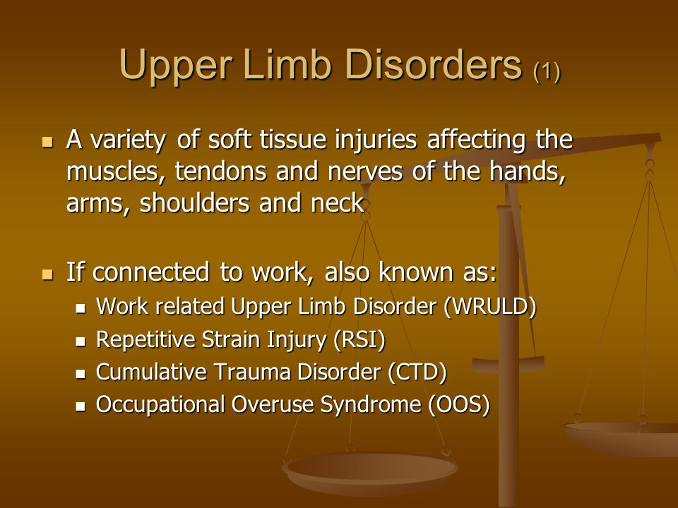 Upper Limb Disorders (1) A variety of soft tissue injuries affecting the muscles, tendons and nerves of the hands, arms, shoulders and neck A variety