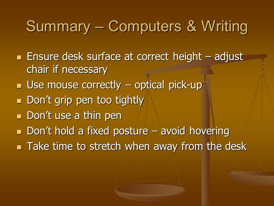 Summary – Computers & Writing Ensure desk surface at correct height – adjust chair if necessary Ensure desk surface at correct height – adjust chair i