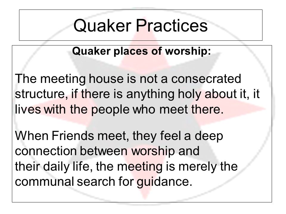 Quaker Practices Quaker places of worship: The meeting house is not a consecrated structure, if there is anything holy about it, it lives with the peo