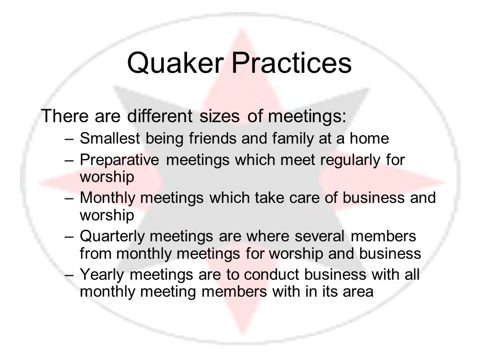 Quaker Practices There are different sizes of meetings: –Smallest being friends and family at a home –Preparative meetings which meet regularly for wo