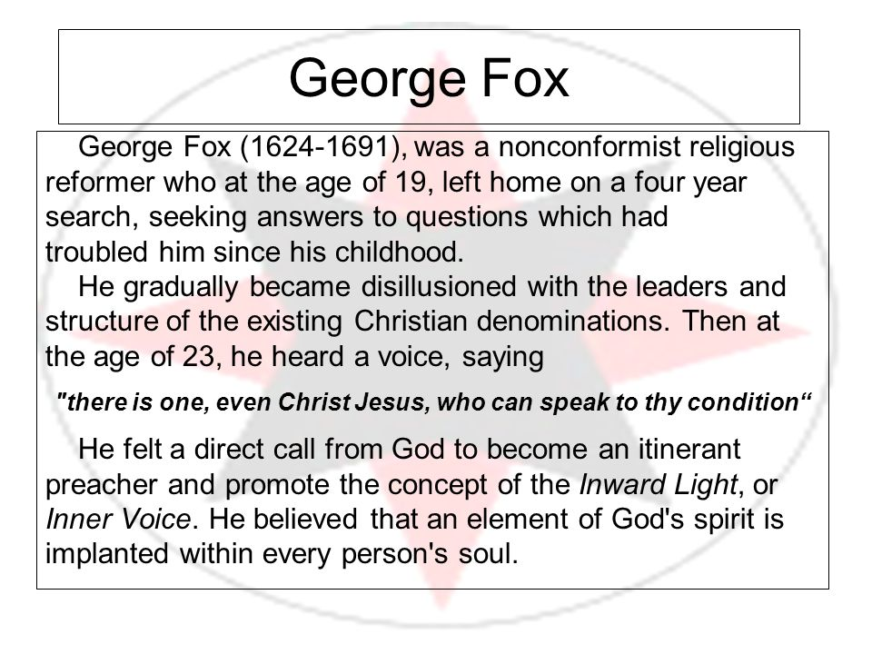 George Fox (1624-1691), was a nonconformist religious reformer who at the age of 19, left home on a four year search, seeking answers to questions whi