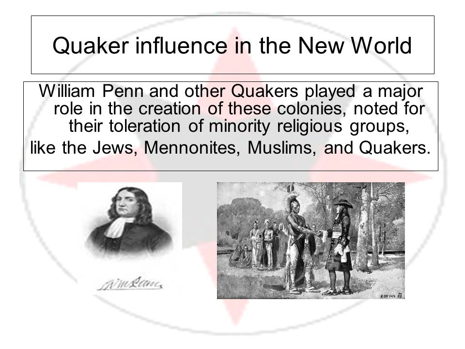 Quaker influence in the New World William Penn and other Quakers played a major role in the creation of these colonies, noted for their toleration of