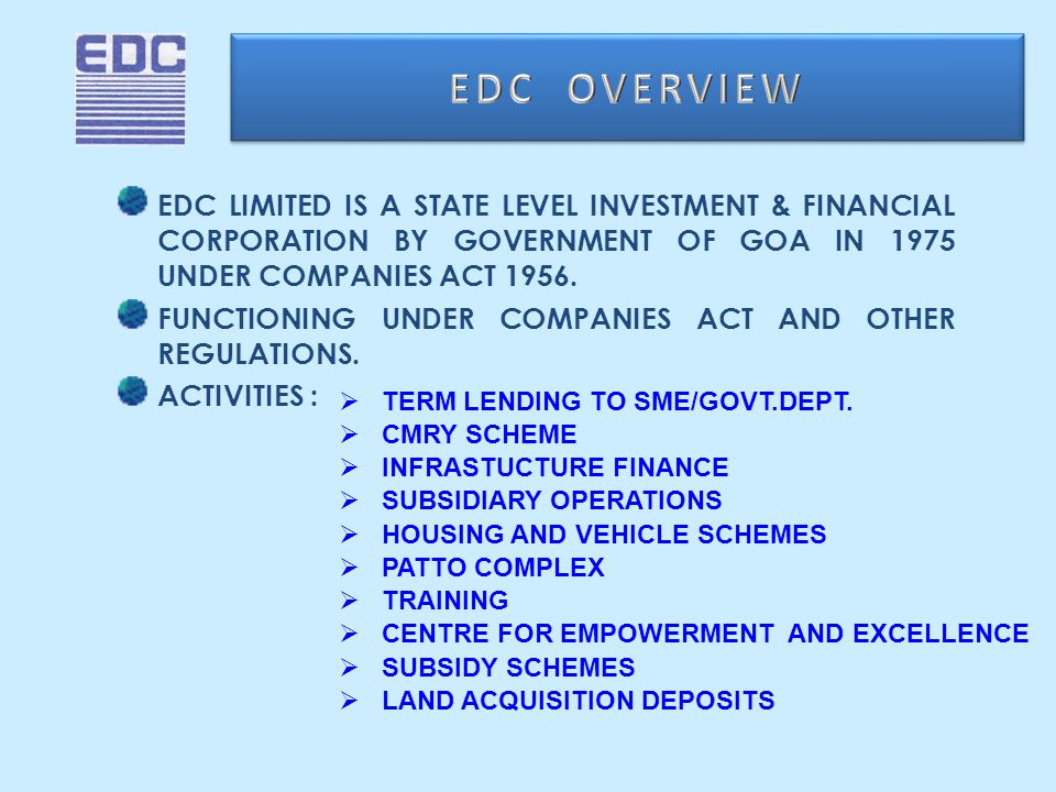 EDC LIMITED IS A STATE LEVEL INVESTMENT & FINANCIAL CORPORATION BY GOVERNMENT OF GOA IN 1975 UNDER COMPANIES ACT 1956.