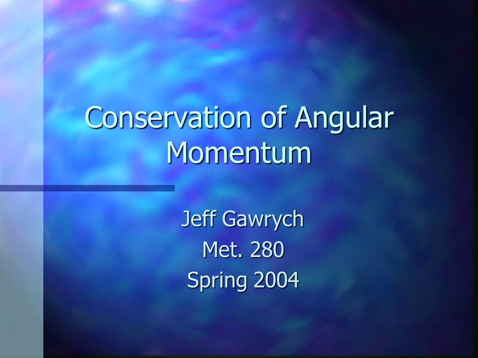 Conservation of Angular Momentum Jeff Gawrych Met. 280 Spring 2004