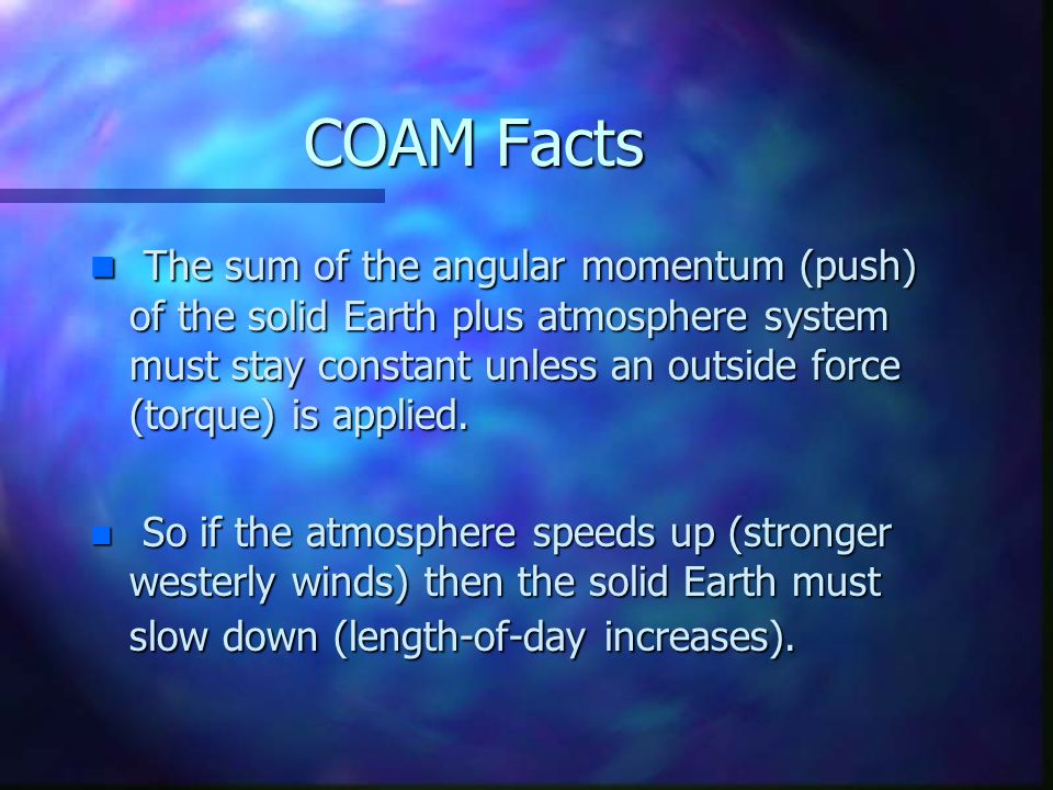 COAM Facts n The sum of the angular momentum (push) of the solid Earth plus atmosphere system must stay constant unless an outside force (torque) is applied.
