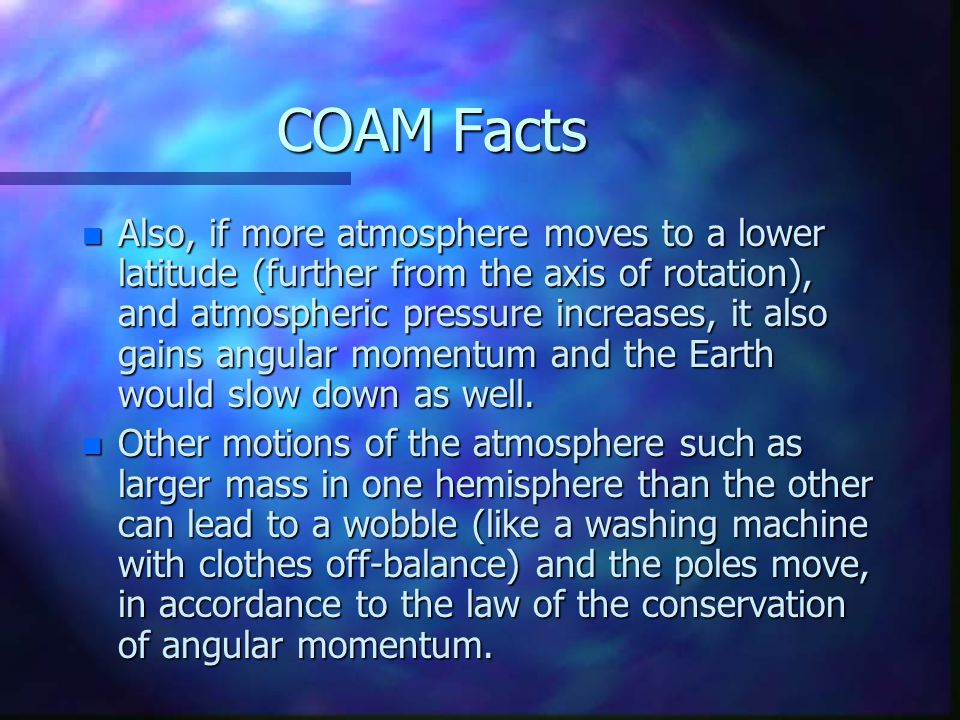 COAM Facts n Also, if more atmosphere moves to a lower latitude (further from the axis of rotation), and atmospheric pressure increases, it also gains angular momentum and the Earth would slow down as well.