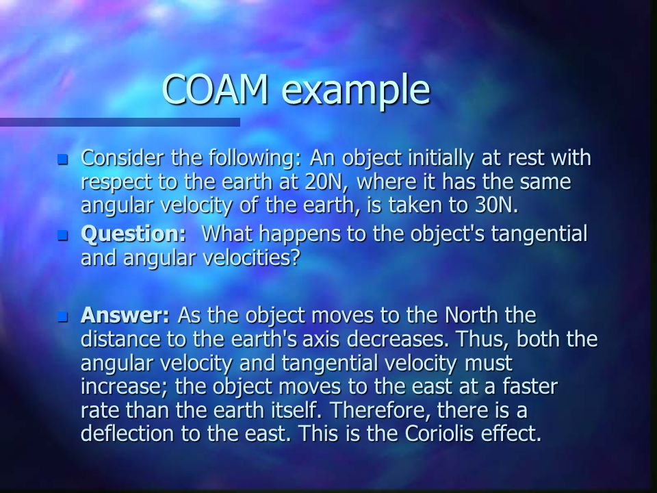 COAM example n Consider the following: An object initially at rest with respect to the earth at 20N, where it has the same angular velocity of the earth, is taken to 30N.