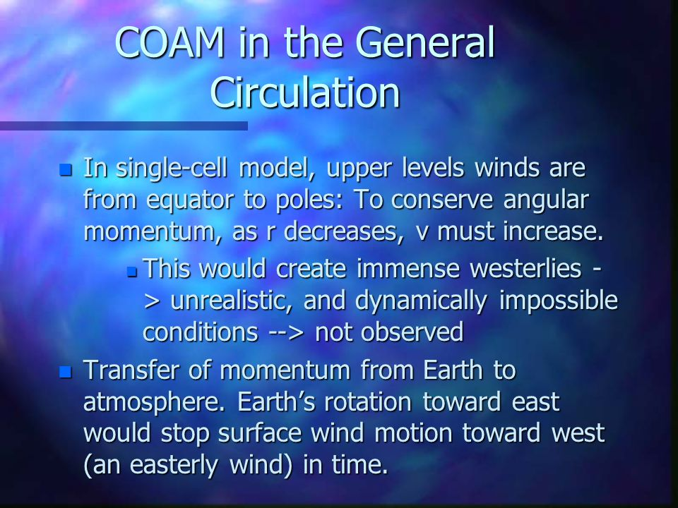 COAM in the General Circulation n In single-cell model, upper levels winds are from equator to poles: To conserve angular momentum, as r decreases, v must increase.