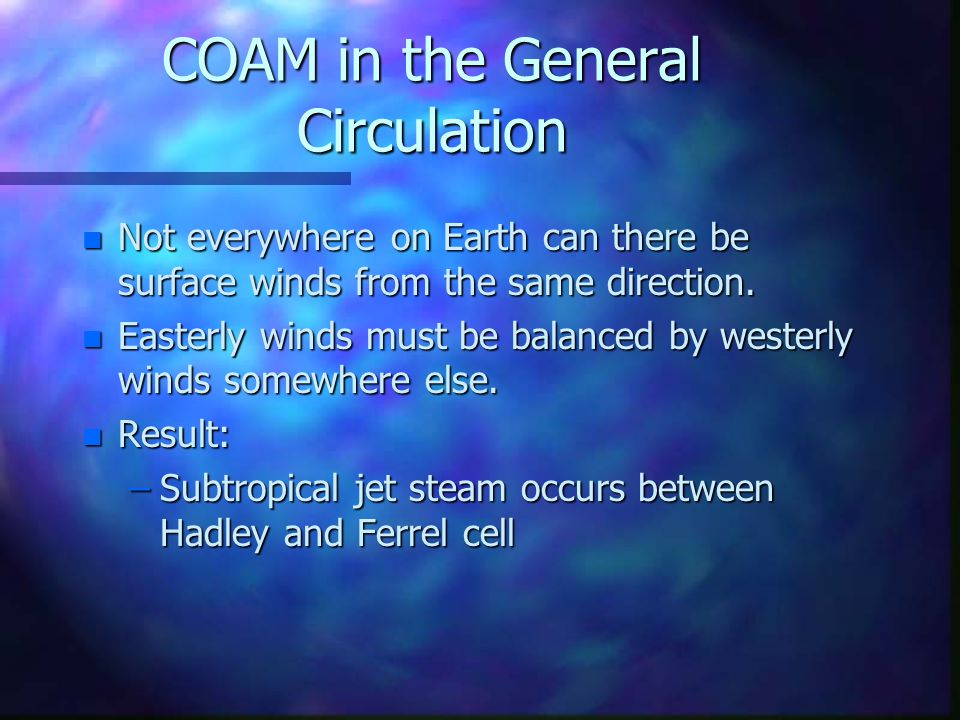 COAM in the General Circulation n Not everywhere on Earth can there be surface winds from the same direction.