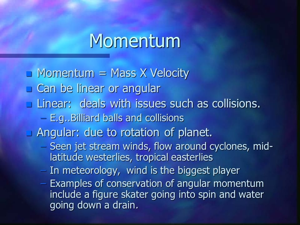 Momentum n Momentum = Mass X Velocity n Can be linear or angular n Linear: deals with issues such as collisions.