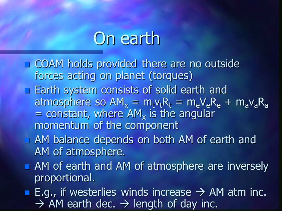 On earth n COAM holds provided there are no outside forces acting on planet (torques) n Earth system consists of solid earth and atmosphere so AM x = m t v t R t = m e V e R e + m a v a R a = constant, where AM x is the angular momentum of the component n AM balance depends on both AM of earth and AM of atmosphere.