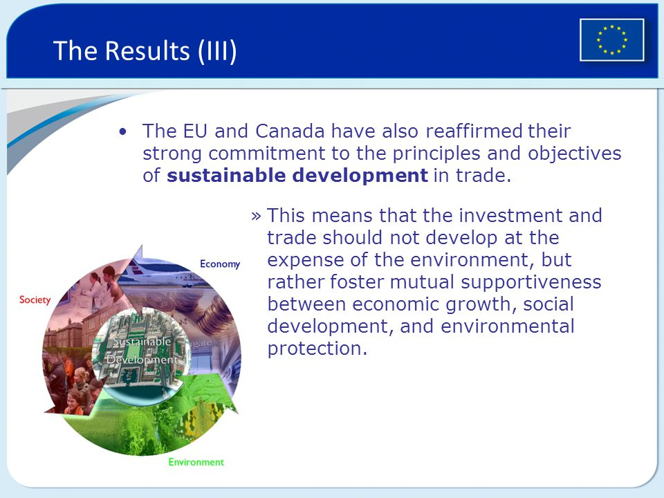 The Results (III) The EU and Canada have also reaffirmed their strong commitment to the principles and objectives of sustainable development in trade.