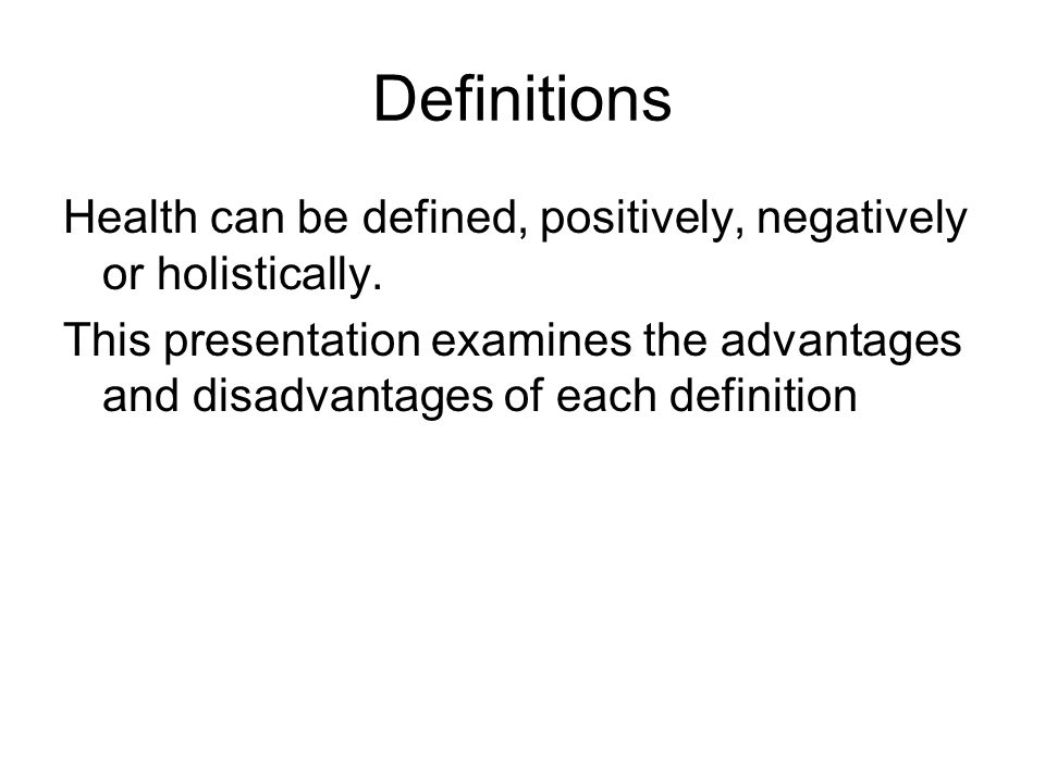 Definitions Health can be defined, positively, negatively or holistically.