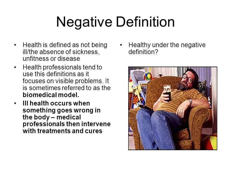 Negative Definition Health is defined as not being ill/the absence of sickness, unfitness or disease Health professionals tend to use this definitions as it focuses on visible problems.