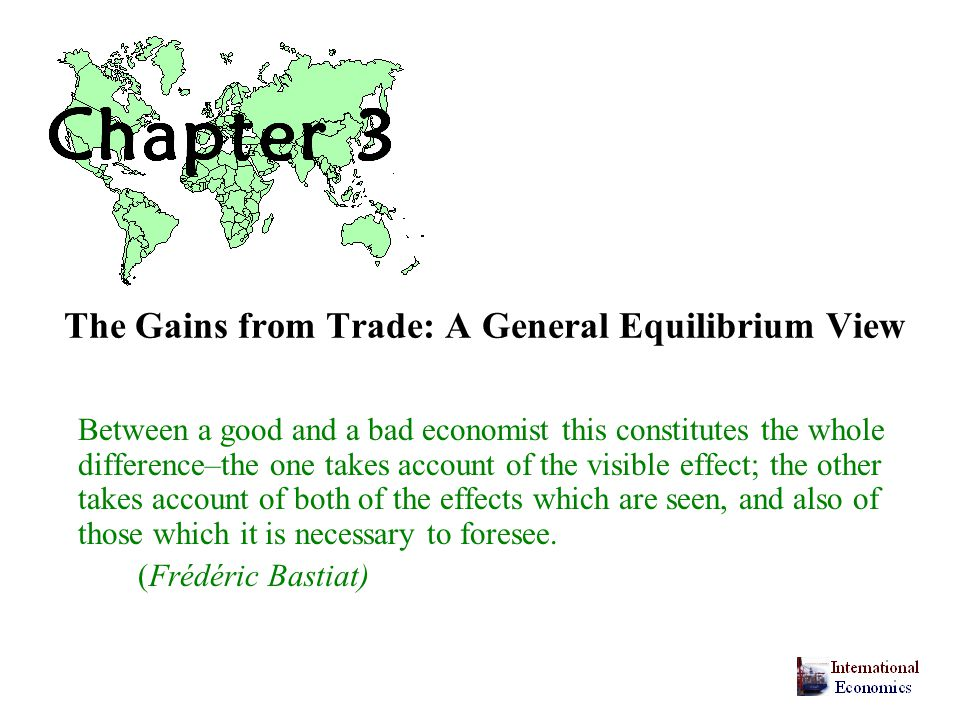 The Gains from Trade: A General Equilibrium View Between a good and a bad economist this constitutes the whole difference–the one takes account of the visible effect; the other takes account of both of the effects which are seen, and also of those which it is necessary to foresee.