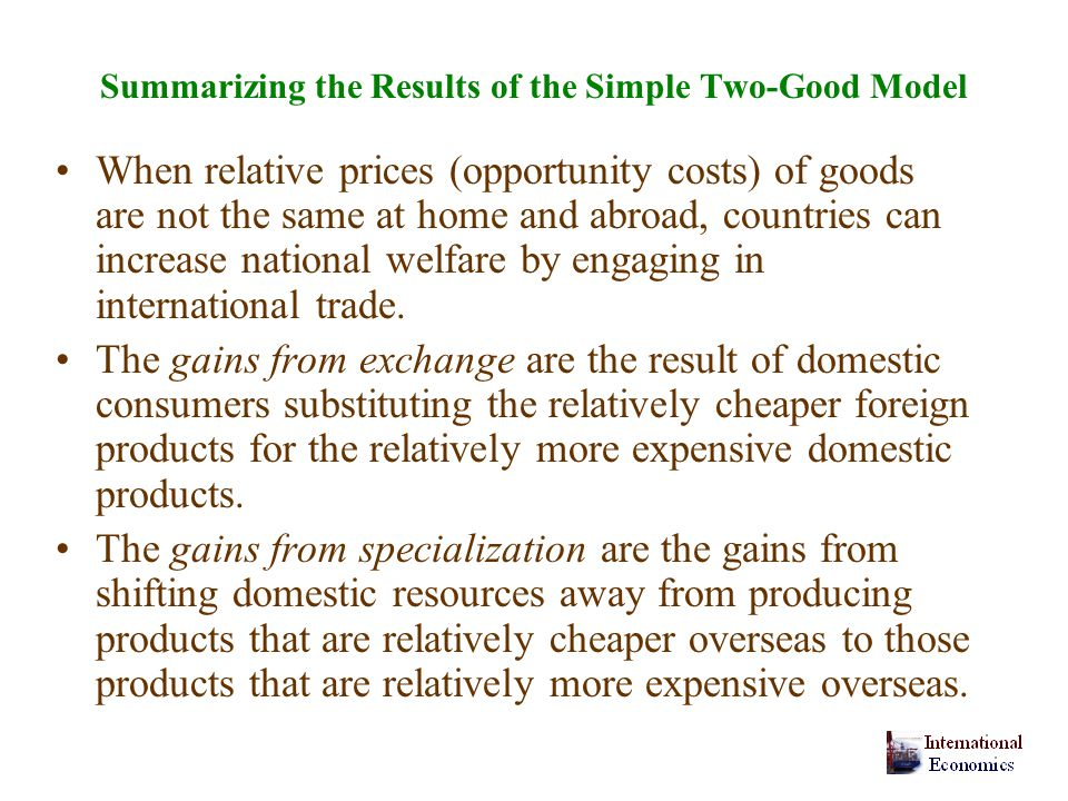 Summarizing the Results of the Simple Two-Good Model When relative prices (opportunity costs) of goods are not the same at home and abroad, countries can increase national welfare by engaging in international trade.