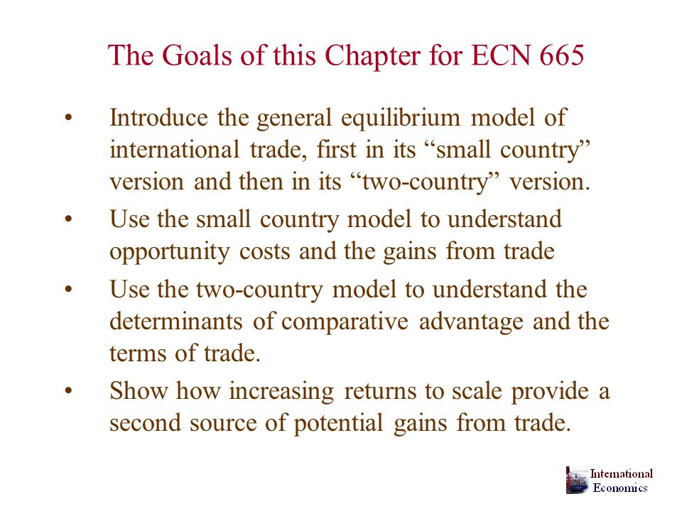 The Goals of this Chapter for ECN 665 Introduce the general equilibrium model of international trade, first in its small country version and then in its two-country version.
