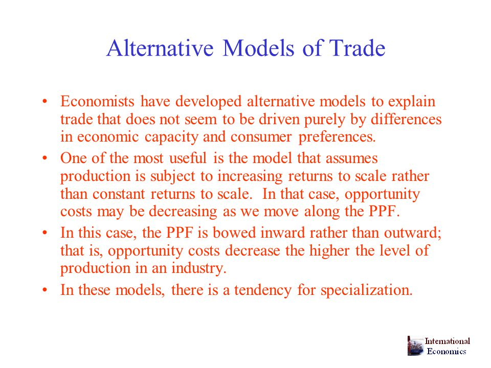 Alternative Models of Trade Economists have developed alternative models to explain trade that does not seem to be driven purely by differences in economic capacity and consumer preferences.