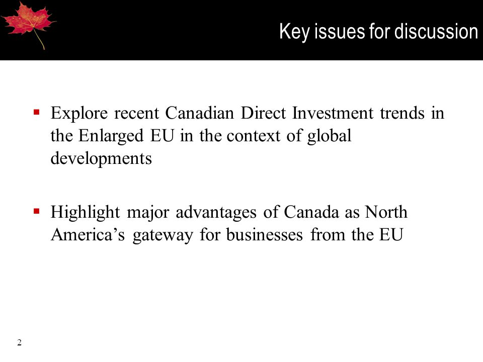 2 Key issues for discussion  Explore recent Canadian Direct Investment trends in the Enlarged EU in the context of global developments  Highlight major advantages of Canada as North America's gateway for businesses from the EU