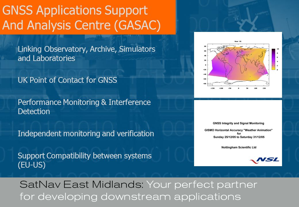 GNSS Applications Support And Analysis Centre (GASAC) Linking Observatory, Archive, Simulators and Laboratories UK Point of Contact for GNSS Performance Monitoring & Interference Detection Independent monitoring and verification Support Compatibility between systems (EU-US)