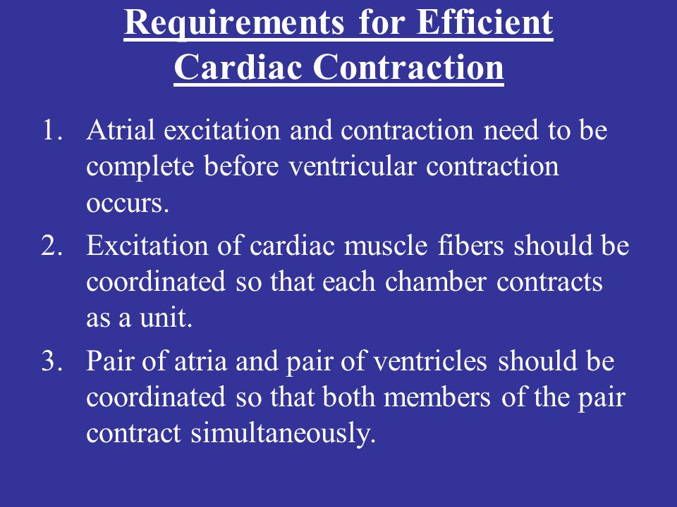 Requirements for Efficient Cardiac Contraction 1.Atrial excitation and contraction need to be complete before ventricular contraction occurs. 2.Excita