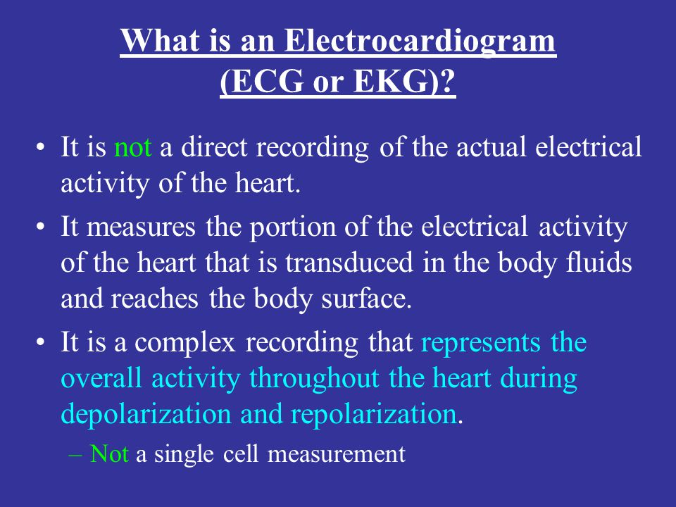 What is an Electrocardiogram (ECG or EKG)? It is not a direct recording of the actual electrical activity of the heart. It measures the portion of the