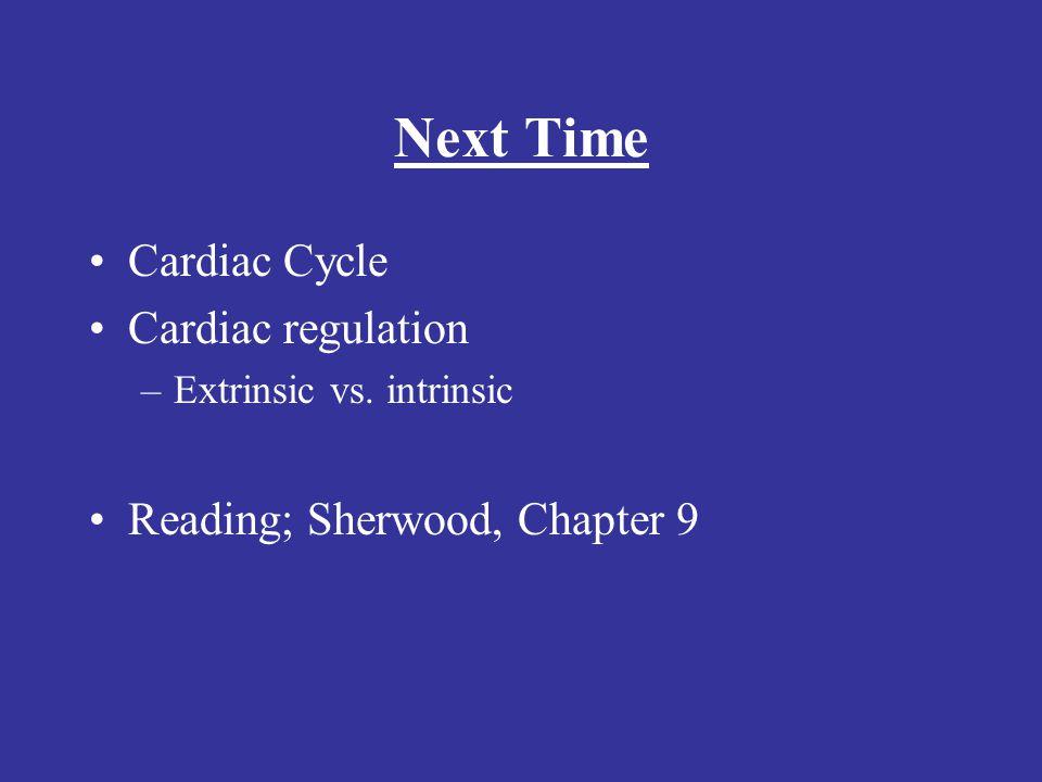 Next Time Cardiac Cycle Cardiac regulation –Extrinsic vs. intrinsic Reading; Sherwood, Chapter 9